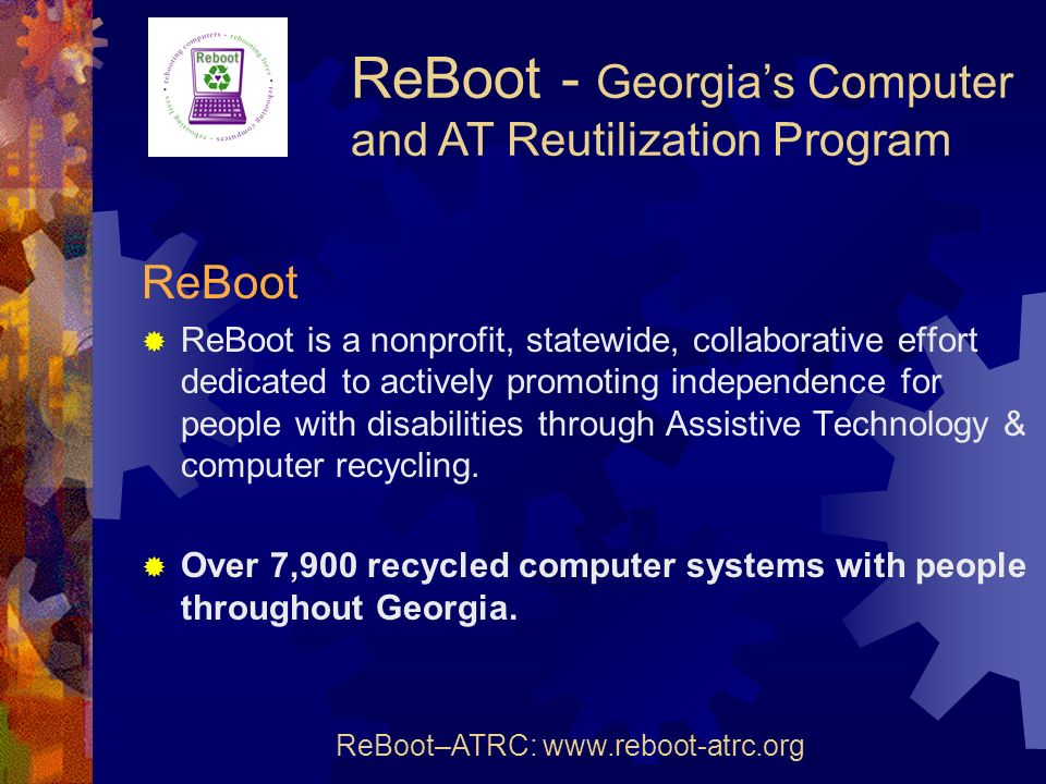 ReBoot ReBoot is a nonprofit, statewide, collaborative effort dedicated to actively promoting independence for people with disabilities through Assistive Technology & computer recycling.
