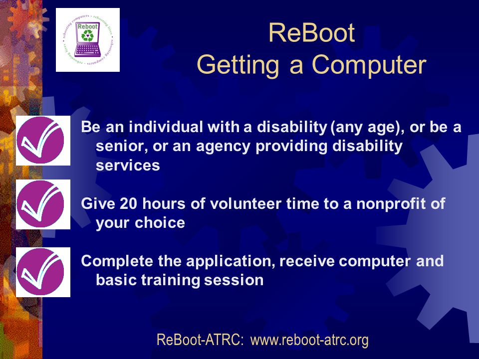 Be an individual with a disability (any age), or be a senior, or an agency providing disability services Give 20 hours of volunteer time to a nonprofit of your choice Complete the application, receive computer and basic training session ReBoot Getting a Computer ReBoot-ATRC: www.reboot-atrc.org