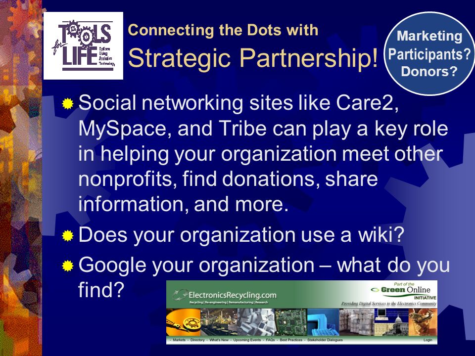 Social networking sites like Care2, MySpace, and Tribe can play a key role in helping your organization meet other nonprofits, find donations, share information, and more.