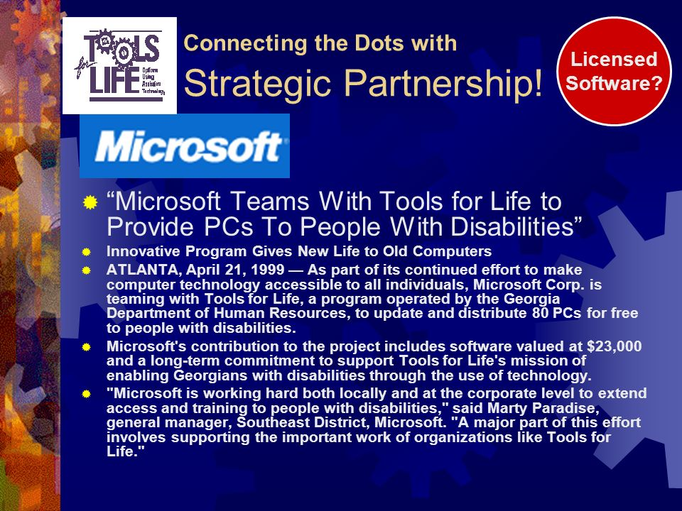 Microsoft Teams With Tools for Life to Provide PCs To People With Disabilities Innovative Program Gives New Life to Old Computers ATLANTA, April 21, 1999 As part of its continued effort to make computer technology accessible to all individuals, Microsoft Corp.