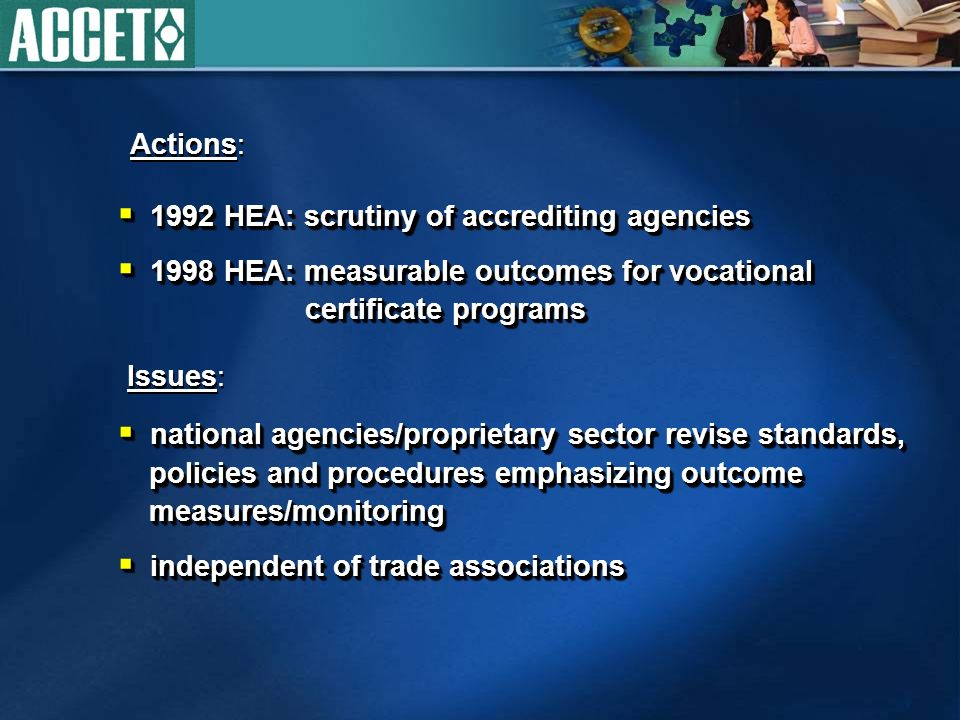 1992 HEA: scrutiny of accrediting agencies 1992 HEA: scrutiny of accrediting agencies 1998 HEA: measurable outcomes for vocational certificate programs 1998 HEA: measurable outcomes for vocational certificate programs 1992 HEA: scrutiny of accrediting agencies 1992 HEA: scrutiny of accrediting agencies 1998 HEA: measurable outcomes for vocational certificate programs 1998 HEA: measurable outcomes for vocational certificate programs Actions: Issues: national agencies/proprietary sector revise standards, policies and procedures emphasizing outcome measures/monitoring national agencies/proprietary sector revise standards, policies and procedures emphasizing outcome measures/monitoring independent of trade associations independent of trade associations national agencies/proprietary sector revise standards, policies and procedures emphasizing outcome measures/monitoring national agencies/proprietary sector revise standards, policies and procedures emphasizing outcome measures/monitoring independent of trade associations independent of trade associations