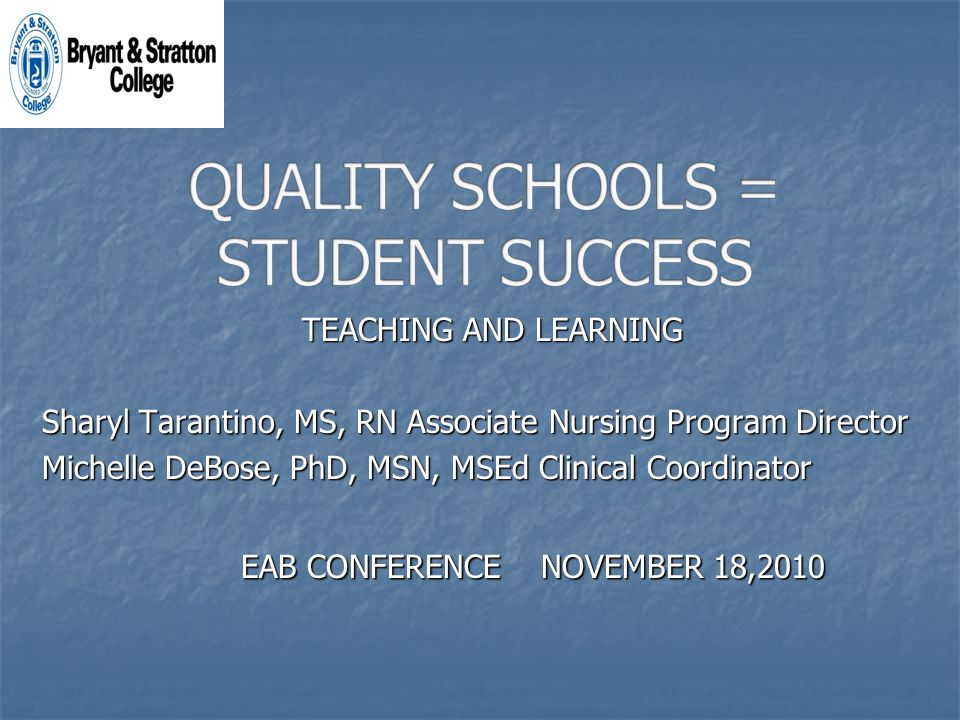TEACHING AND LEARNING Sharyl Tarantino, MS, RN Associate Nursing Program Director Michelle DeBose, PhD, MSN, MSEd Clinical Coordinator EAB CONFERENCE NOVEMBER 18,2010 EAB CONFERENCE NOVEMBER 18,2010