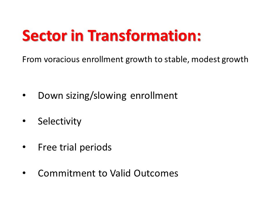 Down sizing/slowing enrollment Selectivity Free trial periods Commitment to Valid Outcomes Sector in Transformation: From voracious enrollment growth to stable, modest growth