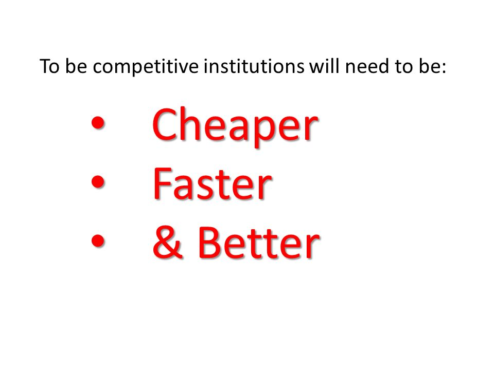To be competitive institutions will need to be: Cheaper Cheaper Faster Faster & Better & Better