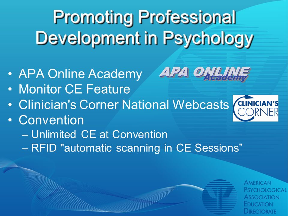 Promoting Professional Development in Psychology APA Online Academy Monitor CE Feature Clinician s Corner National Webcasts Convention –Unlimited CE at Convention –RFID automatic scanning in CE Sessions