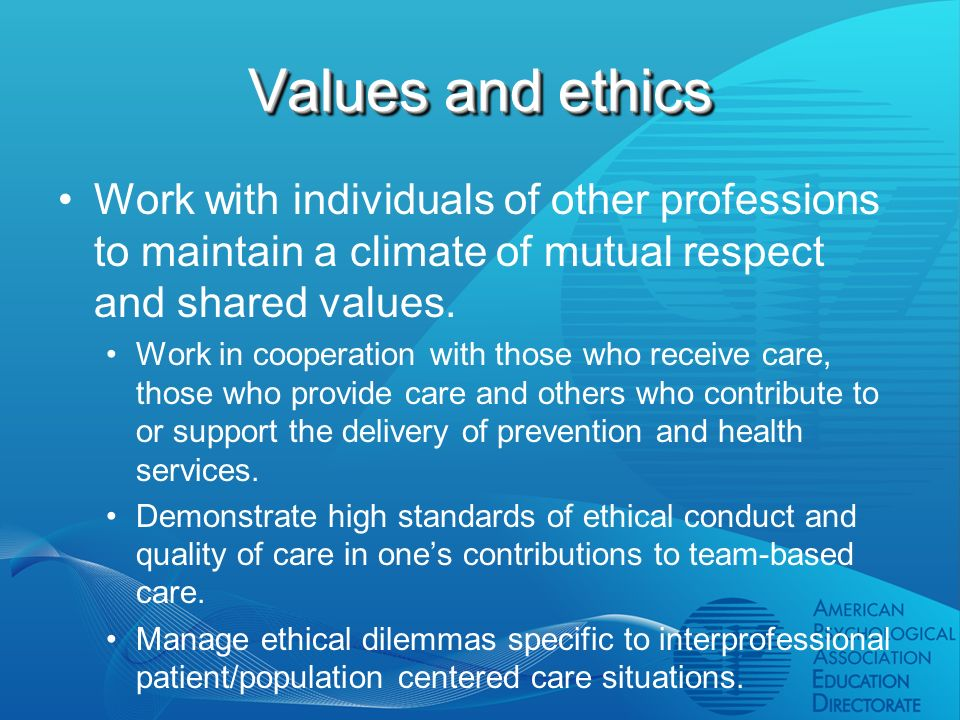 Values and ethics Work with individuals of other professions to maintain a climate of mutual respect and shared values.