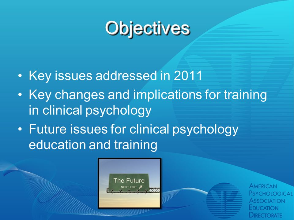 ObjectivesObjectives Key issues addressed in 2011 Key changes and implications for training in clinical psychology Future issues for clinical psychology education and training