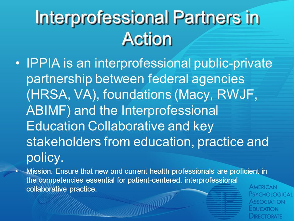 Interprofessional Partners in Action IPPIA is an interprofessional public-private partnership between federal agencies (HRSA, VA), foundations (Macy, RWJF, ABIMF) and the Interprofessional Education Collaborative and key stakeholders from education, practice and policy.