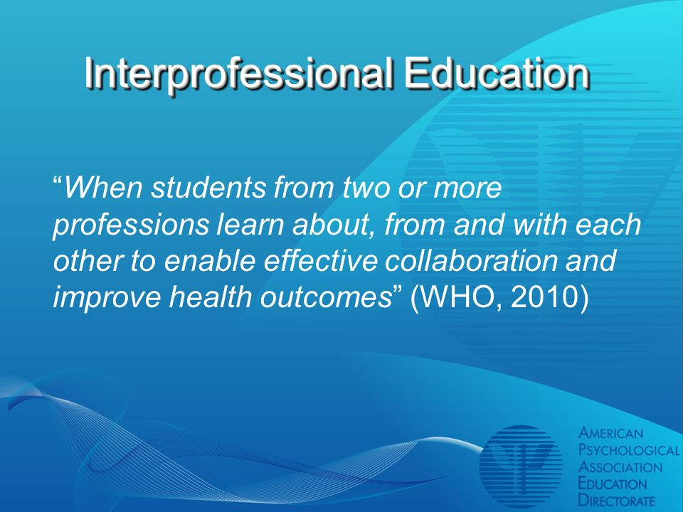 Interprofessional Education When students from two or more professions learn about, from and with each other to enable effective collaboration and improve health outcomes (WHO, 2010)