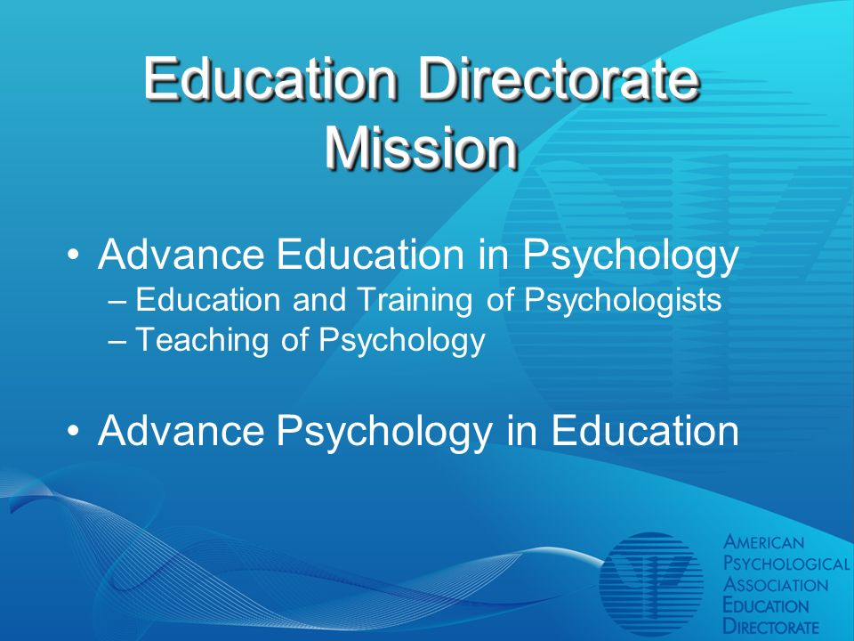 Education Directorate Mission Advance Education in Psychology –Education and Training of Psychologists –Teaching of Psychology Advance Psychology in Education