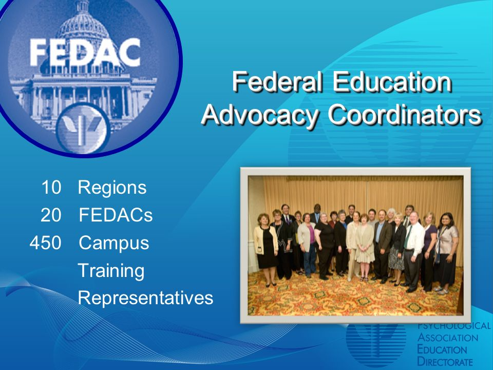 Federal Education Advocacy Coordinators 10 Regions 20 FEDACs 450 Campus Training Representatives
