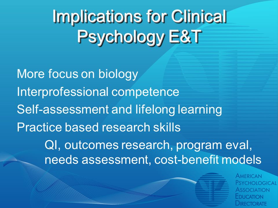 Implications for Clinical Psychology E&T More focus on biology Interprofessional competence Self-assessment and lifelong learning Practice based research skills QI, outcomes research, program eval, needs assessment, cost-benefit models