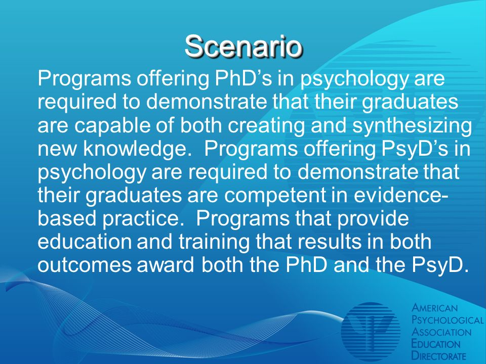ScenarioScenario Programs offering PhDs in psychology are required to demonstrate that their graduates are capable of both creating and synthesizing new knowledge.