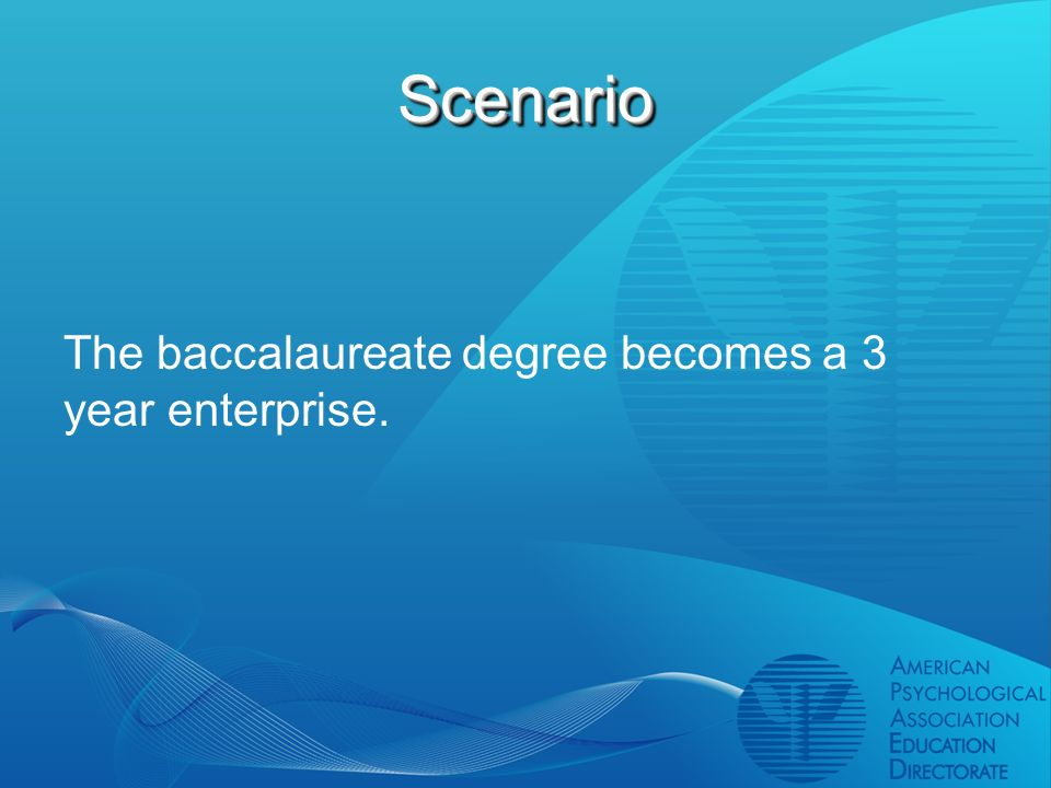 ScenarioScenario The baccalaureate degree becomes a 3 year enterprise.
