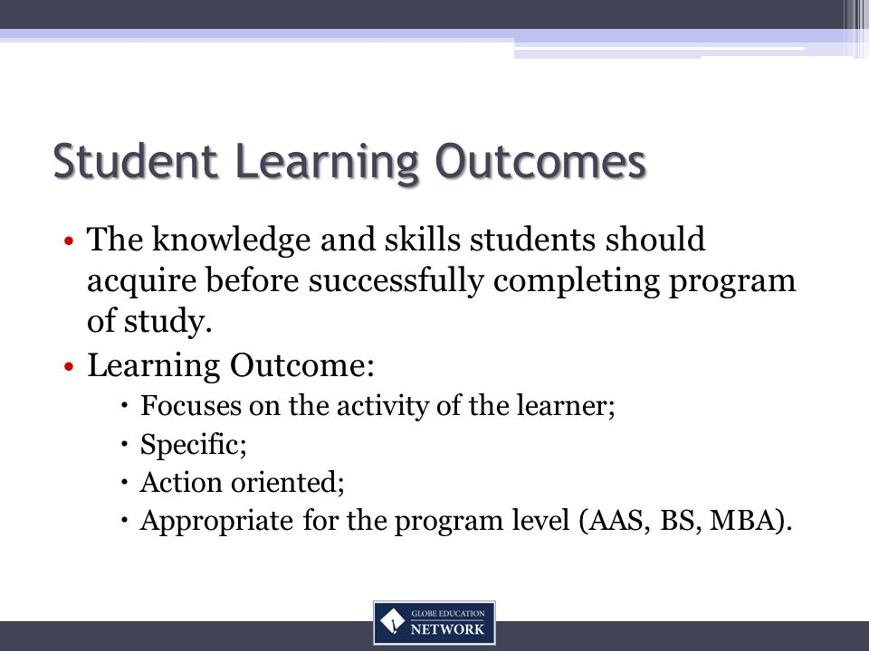 Student Learning Outcomes The knowledge and skills students should acquire before successfully completing program of study. Learning Outcome: Focuses