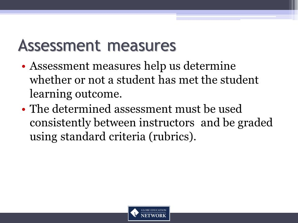 Assessment measures Assessment measures help us determine whether or not a student has met the student learning outcome. The determined assessment mus