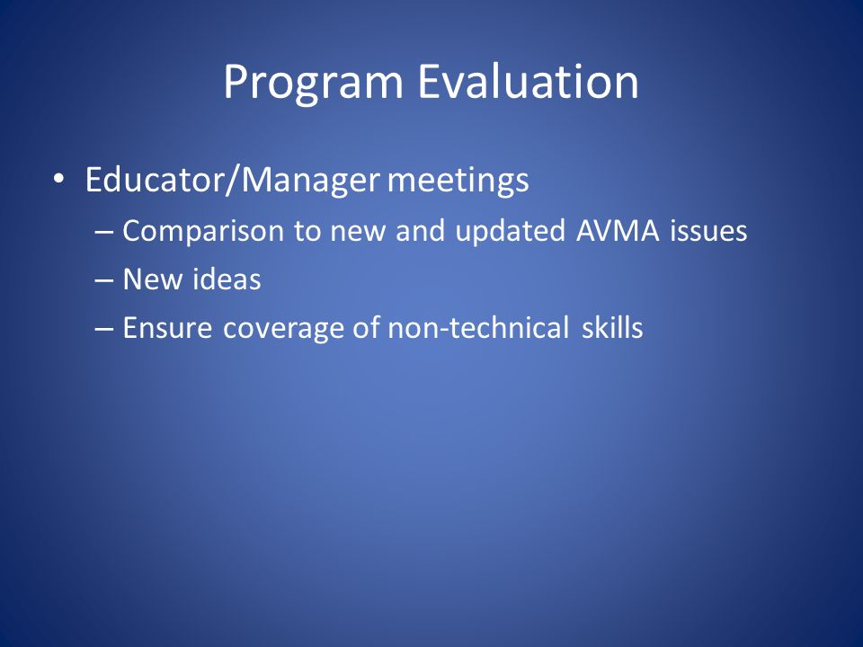 Program Evaluation Educator/Manager meetings – Comparison to new and updated AVMA issues – New ideas – Ensure coverage of non-technical skills
