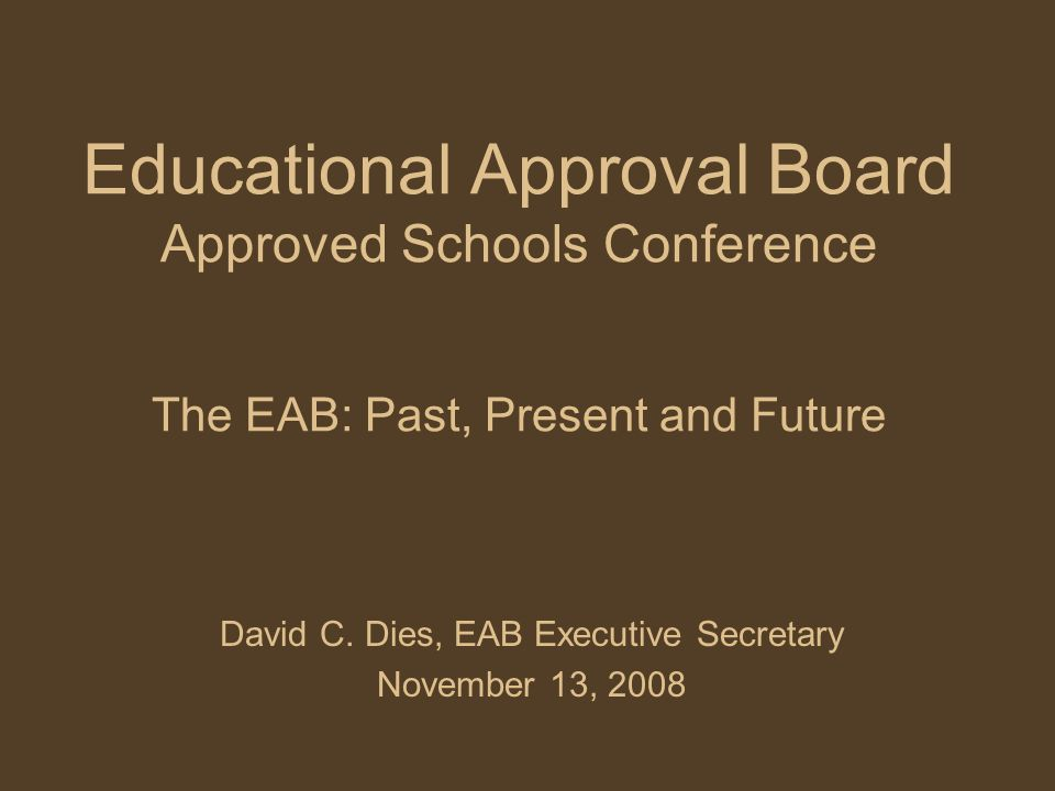 Educational Approval Board Approved Schools Conference The EAB: Past, Present and Future David C.