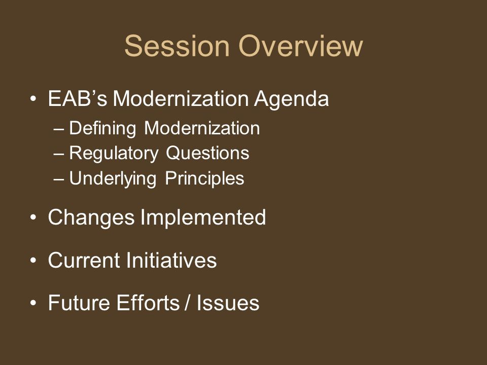 Session Overview EABs Modernization Agenda –Defining Modernization –Regulatory Questions –Underlying Principles Changes Implemented Current Initiatives Future Efforts / Issues