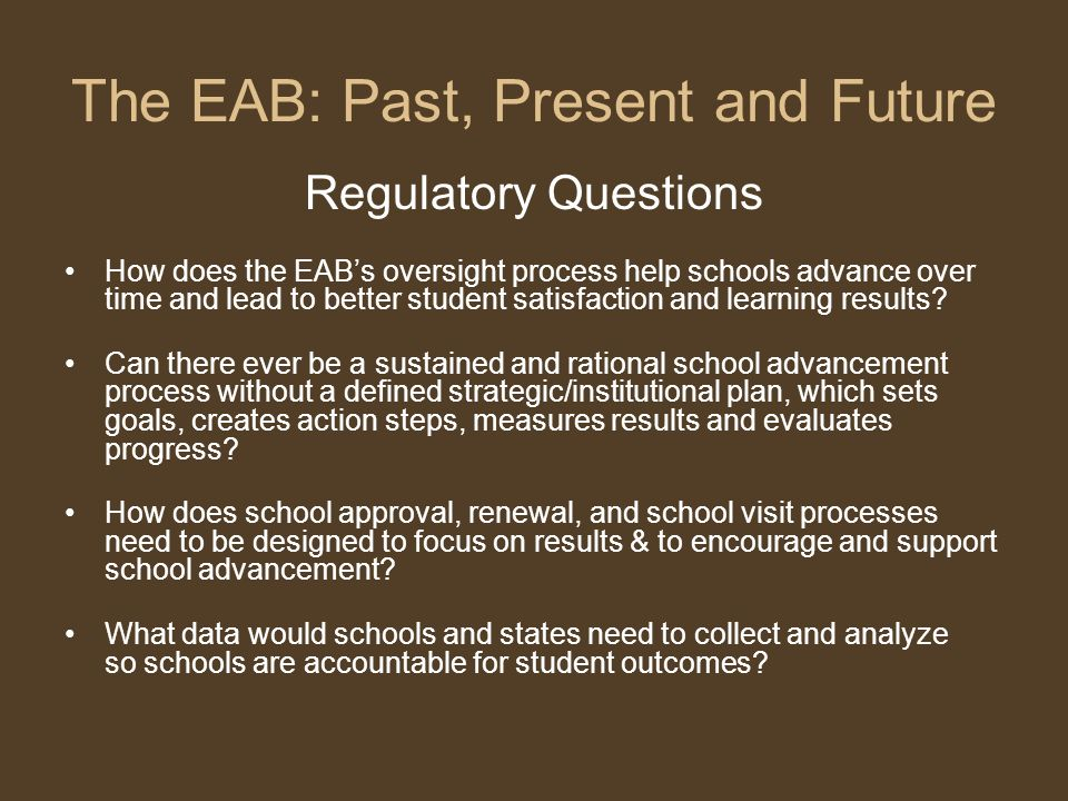 The EAB: Past, Present and Future Regulatory Questions How does the EABs oversight process help schools advance over time and lead to better student satisfaction and learning results.