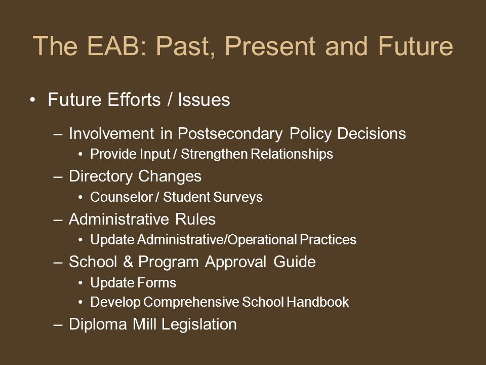 The EAB: Past, Present and Future Future Efforts / Issues –Involvement in Postsecondary Policy Decisions Provide Input / Strengthen Relationships –Directory Changes Counselor / Student Surveys –Administrative Rules Update Administrative/Operational Practices –School & Program Approval Guide Update Forms Develop Comprehensive School Handbook –Diploma Mill Legislation