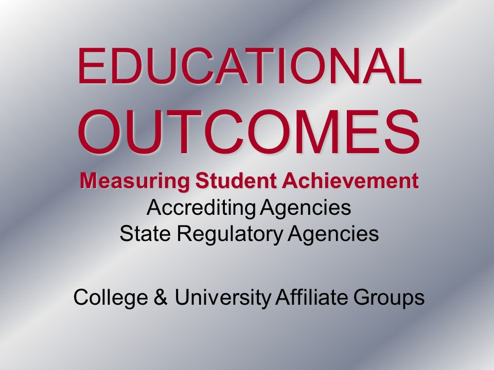EDUCATIONALOUTCOMES Measuring Student Achievement Accrediting Agencies State Regulatory Agencies College & University Affiliate Groups