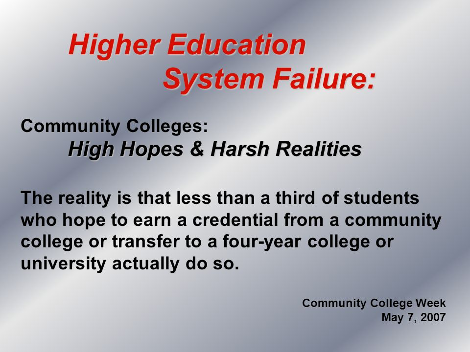 Higher Education System Failure: System Failure: Community Colleges: High Hopes & Harsh Realities The reality is that less than a third of students wh