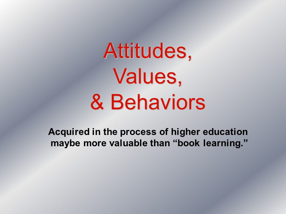 Attitudes,Values, & Behaviors Acquired in the process of higher education maybe more valuable than book learning.