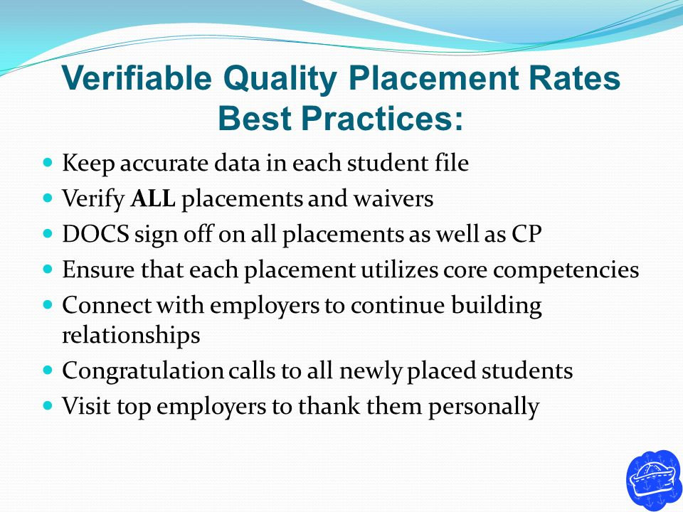 Verifiable Quality Placement Rates Best Practices: Keep accurate data in each student file Verify ALL placements and waivers DOCS sign off on all plac