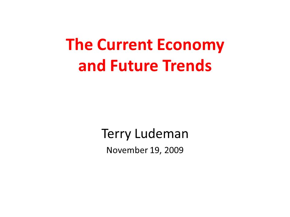 The Current Economy and Future Trends Terry Ludeman November 19, 2009