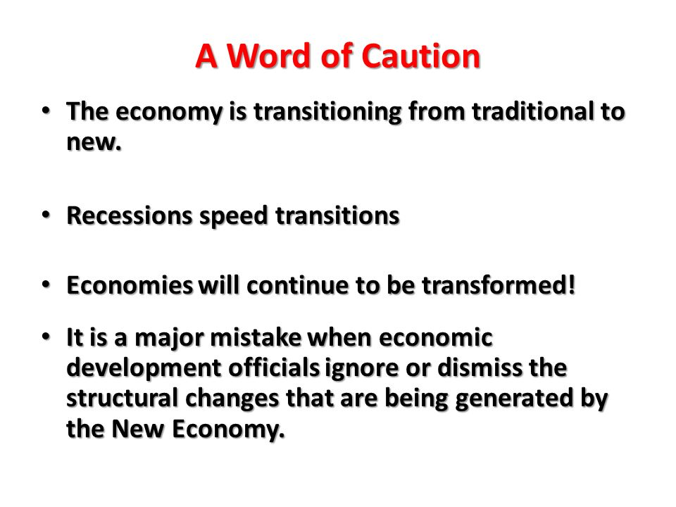A Word of Caution The economy is transitioning from traditional to new. The economy is transitioning from traditional to new. Recessions speed transit