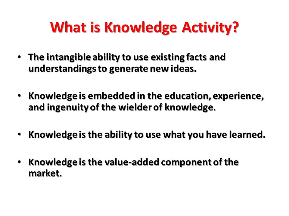 What is Knowledge Activity? The intangible ability to use existing facts and understandings to generate new ideas. The intangible ability to use exist