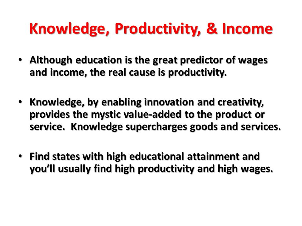 Knowledge, Productivity, & Income Although education is the great predictor of wages and income, the real cause is productivity. Although education is