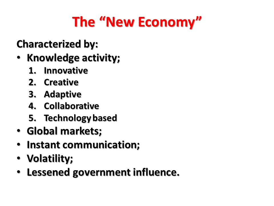 The New Economy Characterized by: Knowledge activity; Knowledge activity; 1.Innovative 2.Creative 3.Adaptive 4.Collaborative 5.Technology based Global markets; Global markets; Instant communication; Instant communication; Volatility; Volatility; Lessened government influence.