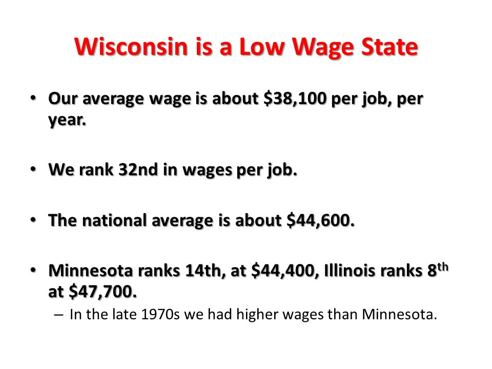 Wisconsin is a Low Wage State Our average wage is about $38,100 per job, per year.