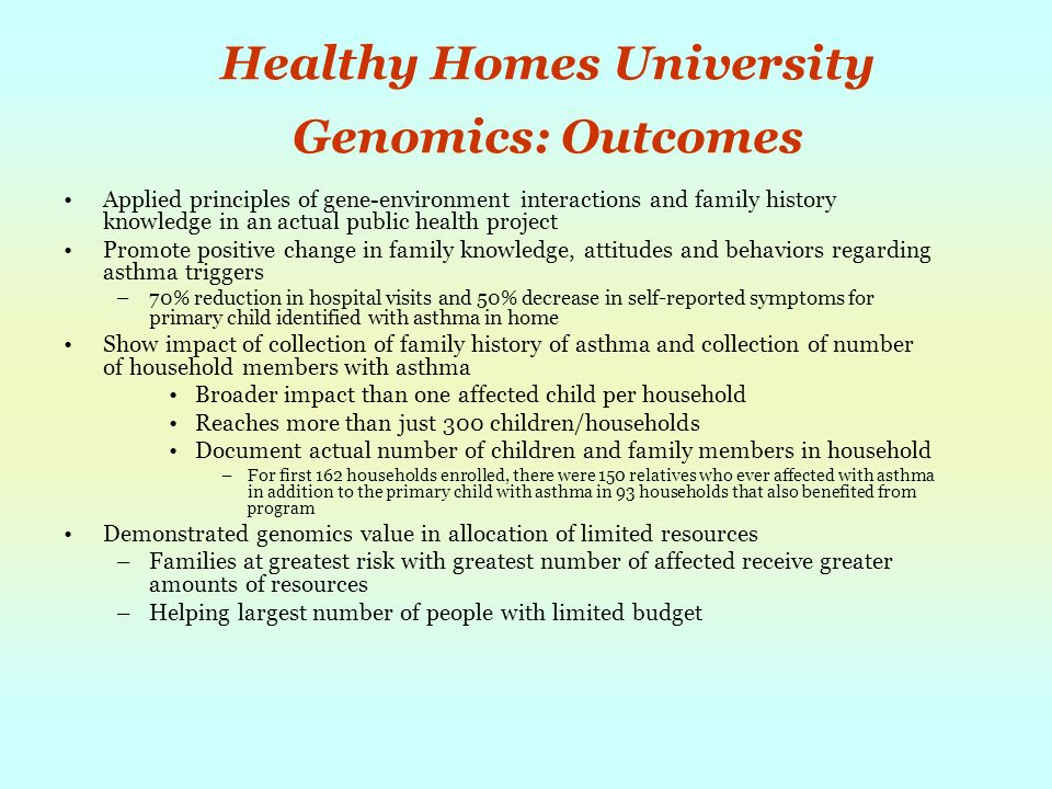 Healthy Homes University Genomics: Outcomes Applied principles of gene-environment interactions and family history knowledge in an actual public health project Promote positive change in family knowledge, attitudes and behaviors regarding asthma triggers –70% reduction in hospital visits and 50% decrease in self-reported symptoms for primary child identified with asthma in home Show impact of collection of family history of asthma and collection of number of household members with asthma Broader impact than one affected child per household Reaches more than just 300 children/households Document actual number of children and family members in household –For first 162 households enrolled, there were 150 relatives who ever affected with asthma in addition to the primary child with asthma in 93 households that also benefited from program Demonstrated genomics value in allocation of limited resources –Families at greatest risk with greatest number of affected receive greater amounts of resources –Helping largest number of people with limited budget