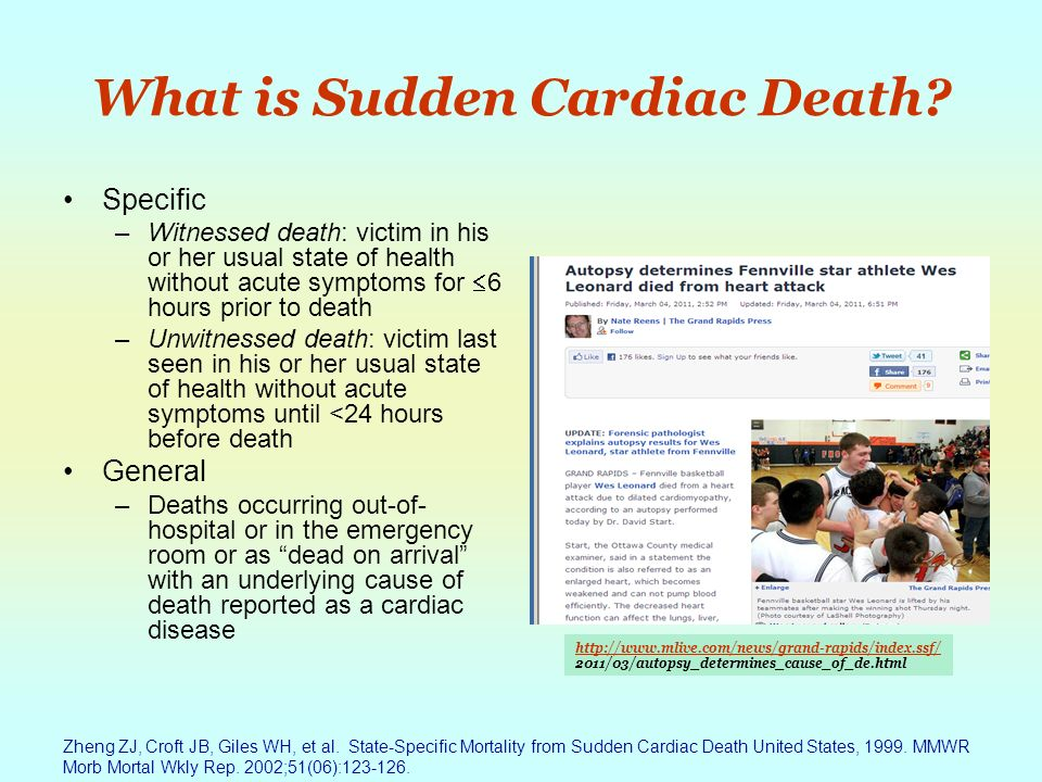 What is Sudden Cardiac Death? Specific –Witnessed death: victim in his or her usual state of health without acute symptoms for 6 hours prior to death