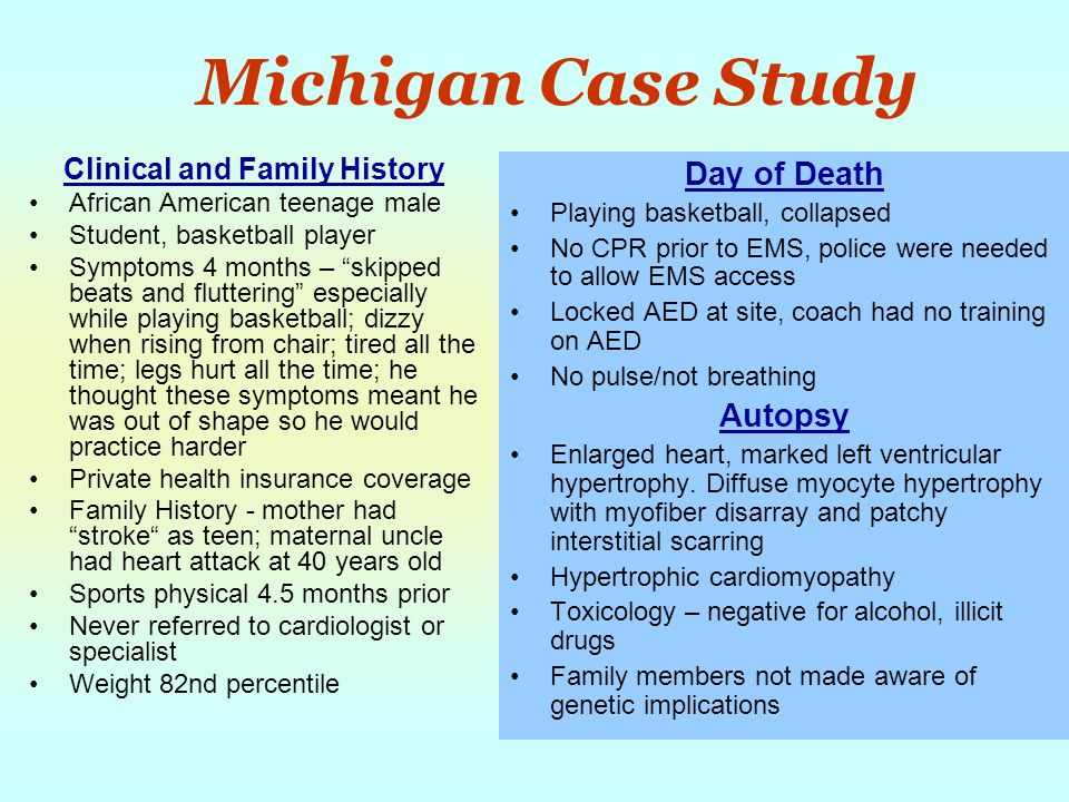 Michigan Case Study Clinical and Family History African American teenage male Student, basketball player Symptoms 4 months – skipped beats and fluttering especially while playing basketball; dizzy when rising from chair; tired all the time; legs hurt all the time; he thought these symptoms meant he was out of shape so he would practice harder Private health insurance coverage Family History - mother had stroke as teen; maternal uncle had heart attack at 40 years old Sports physical 4.5 months prior Never referred to cardiologist or specialist Weight 82nd percentile Day of Death Playing basketball, collapsed No CPR prior to EMS, police were needed to allow EMS access Locked AED at site, coach had no training on AED No pulse/not breathing Autopsy Enlarged heart, marked left ventricular hypertrophy.