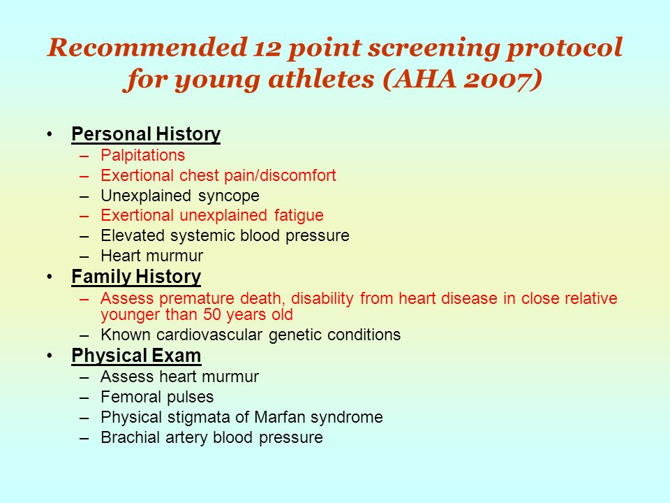 Recommended 12 point screening protocol for young athletes (AHA 2007) Personal History –Palpitations –Exertional chest pain/discomfort –Unexplained syncope –Exertional unexplained fatigue –Elevated systemic blood pressure –Heart murmur Family History –Assess premature death, disability from heart disease in close relative younger than 50 years old –Known cardiovascular genetic conditions Physical Exam –Assess heart murmur –Femoral pulses –Physical stigmata of Marfan syndrome –Brachial artery blood pressure