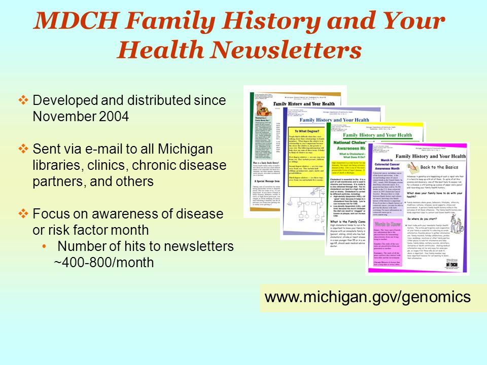 MDCH Family History and Your Health Newsletters Developed and distributed since November 2004 Sent via e-mail to all Michigan libraries, clinics, chronic disease partners, and others Focus on awareness of disease or risk factor month Number of hits to newsletters ~400-800/month www.michigan.gov/genomics