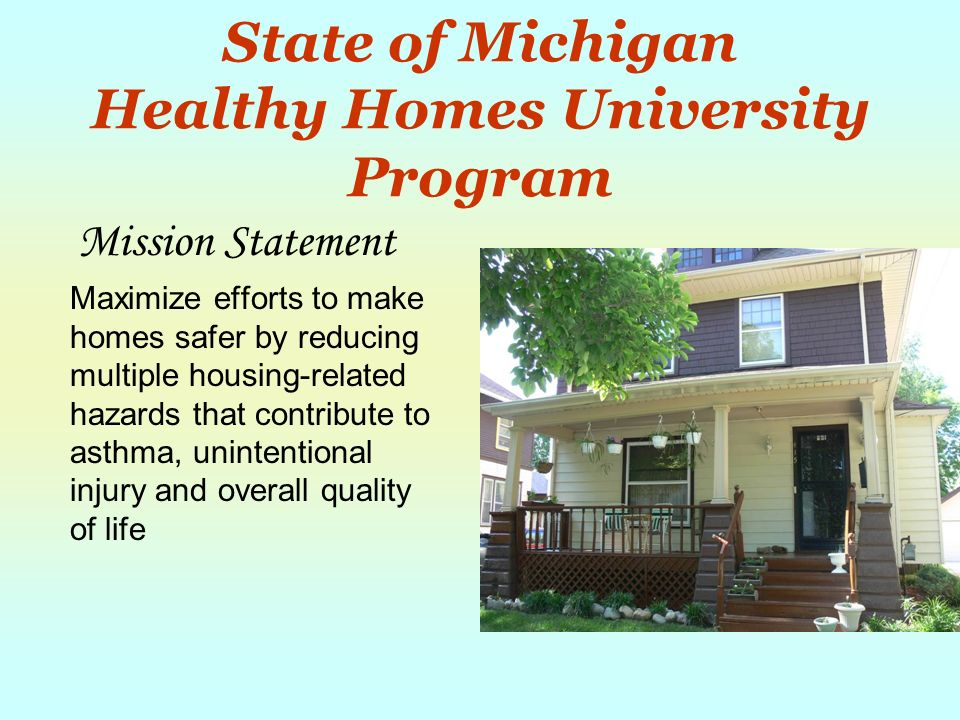 State of Michigan Healthy Homes University Program Mission Statement Maximize efforts to make homes safer by reducing multiple housing-related hazards that contribute to asthma, unintentional injury and overall quality of life