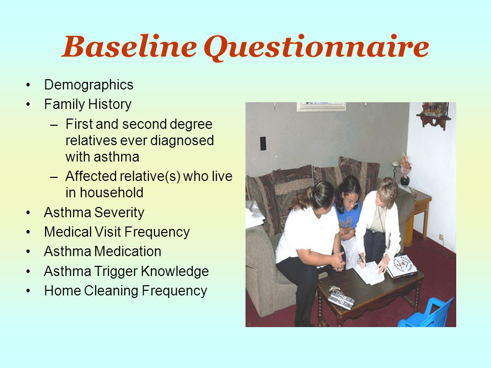 Baseline Questionnaire Demographics Family History –First and second degree relatives ever diagnosed with asthma –Affected relative(s) who live in household Asthma Severity Medical Visit Frequency Asthma Medication Asthma Trigger Knowledge Home Cleaning Frequency