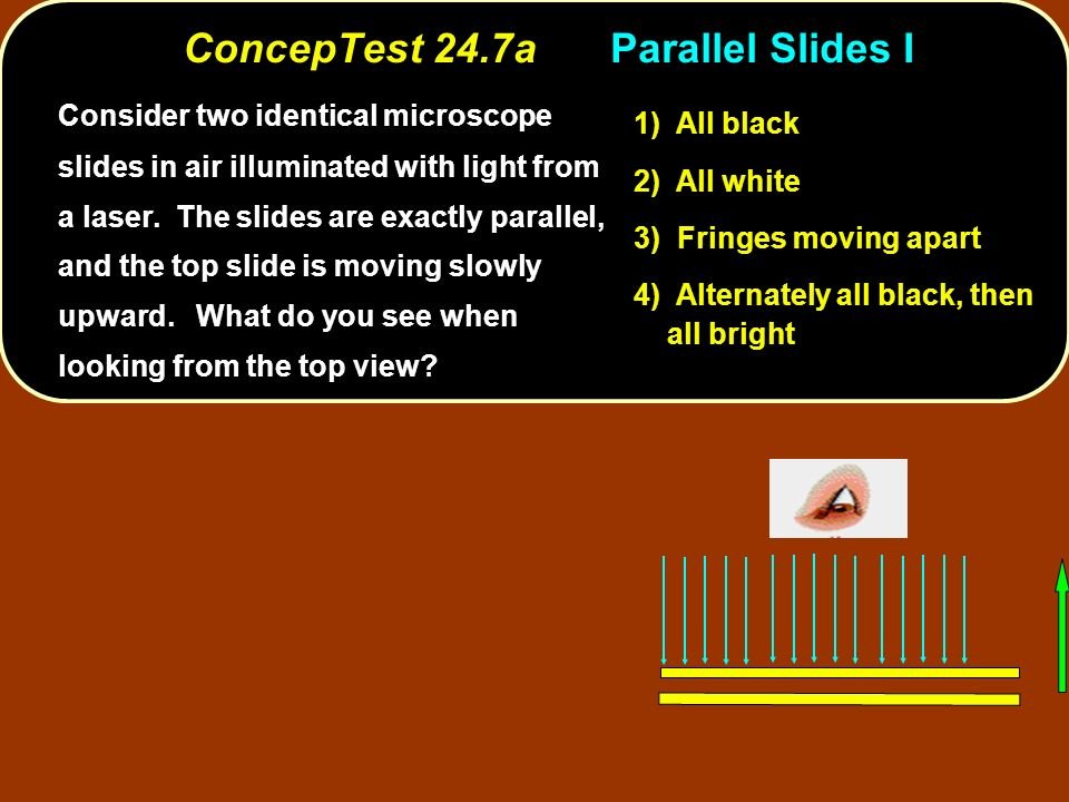ConcepTest 24.7aParallel Slides I 1) All black 2) All white 3) Fringes moving apart 4) Alternately all black, then all bright Consider two identical microscope slides in air illuminated with light from a laser.