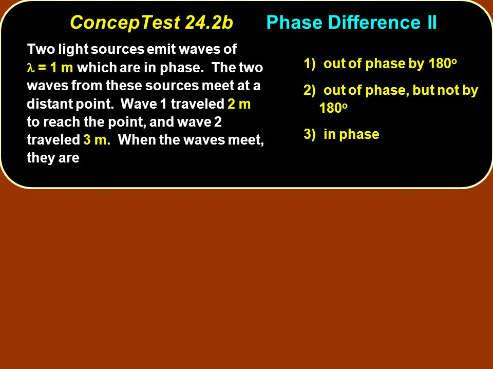 ConcepTest 24.2bPhase Difference II 1) out of phase by 180 o 2) out of phase, but not by 180 o 3) in phase Two light sources emit waves of = 1 m which are in phase.