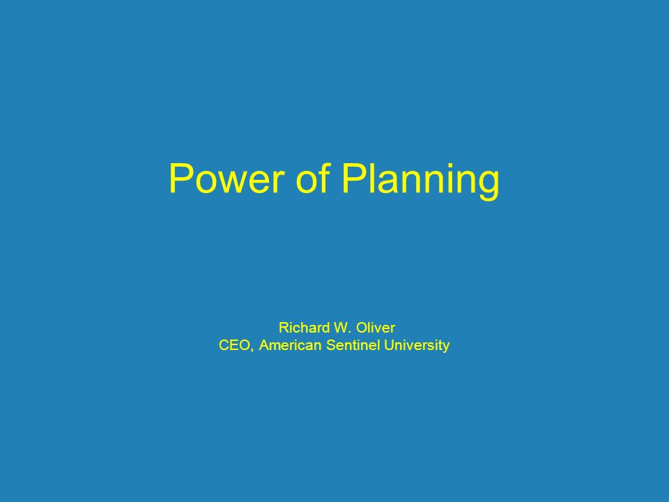 Power of Planning Richard W. Oliver CEO, American Sentinel University
