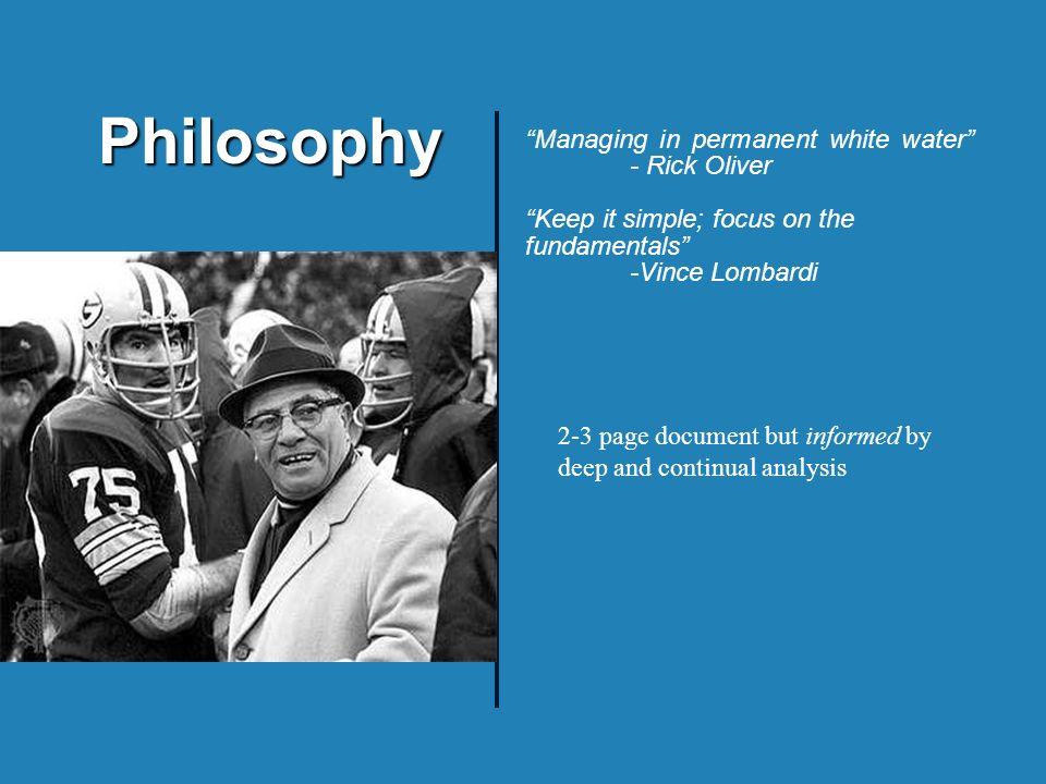 Philosophy Managing in permanent white water - Rick Oliver Keep it simple; focus on the fundamentals -Vince Lombardi 2-3 page document but informed by deep and continual analysis