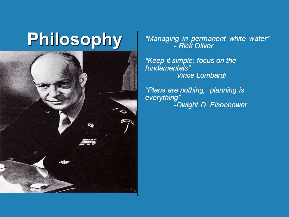 Philosophy Managing in permanent white water - Rick Oliver Keep it simple; focus on the fundamentals -Vince Lombardi Plans are nothing, planning is everything -Dwight D.