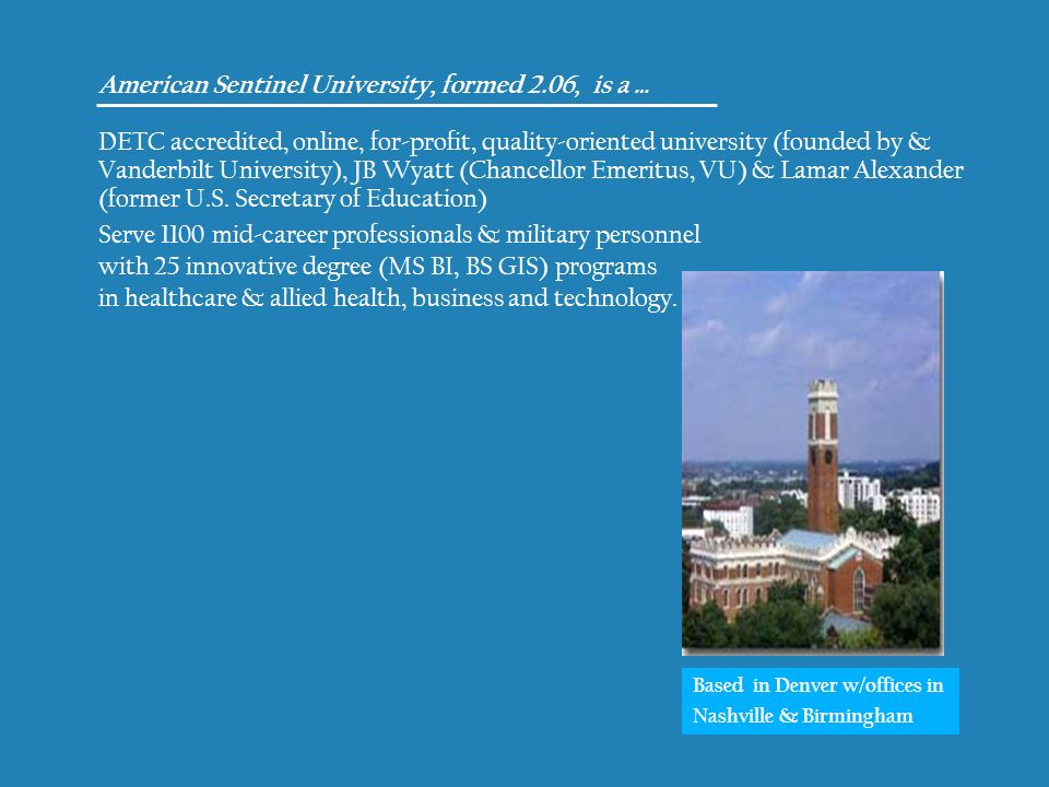 American Sentinel University, formed 2.06, is a … DETC accredited, online, for-profit, quality-oriented university (founded by & Vanderbilt University), JB Wyatt (Chancellor Emeritus, VU) & Lamar Alexander (former U.S.