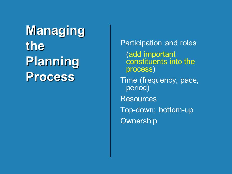 Participation and roles (add important constituents into the process) Time (frequency, pace, period) Resources Top-down; bottom-up Ownership Managing the Planning Process