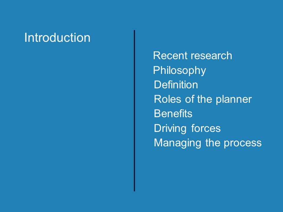 Recent research Philosophy Definition Roles of the planner Benefits Driving forces Managing the process Introduction